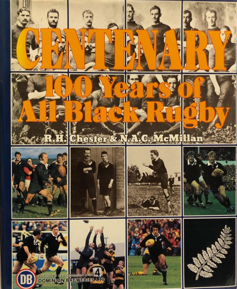 Centenary 100 Years of All Black Rugby. R. H. CHESTER, N. A. C. McMILLAN.
