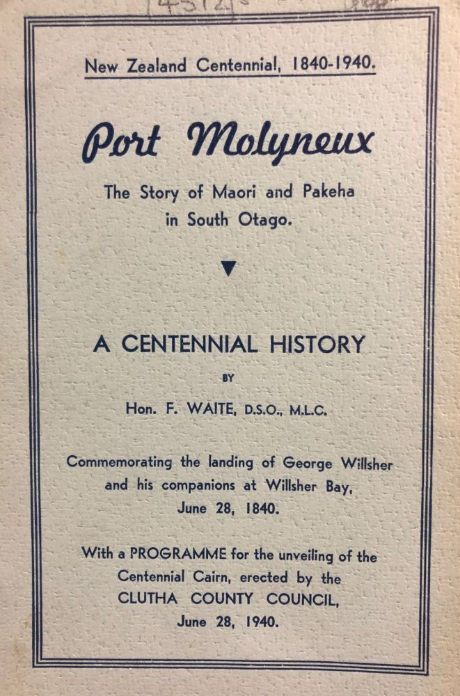 Port Molyneux ; the Story of Maori and Pakeha in South Otago : a Centennial History Commemorating the Landing of George Willsher and His Companions at Willsher Bay June 28, 1840. Fred WAITE.