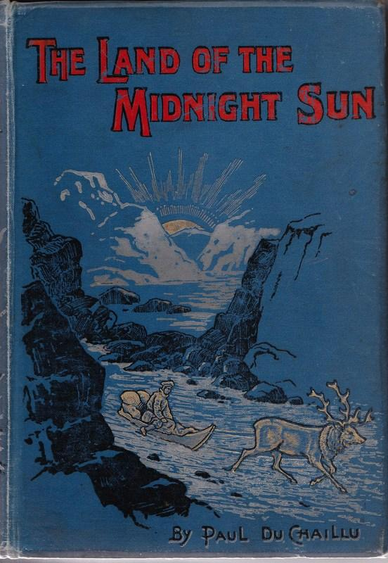 The Land of The Midnight Sun: Summer and Winter Journeys Through Sweden, Norway, Lapland, and Northern Finland. With Descriptions of the Inner Life of the People, Their Manners and Customs, the Primitive Antiquities, Etc. Paul B. DU CHAILLU.