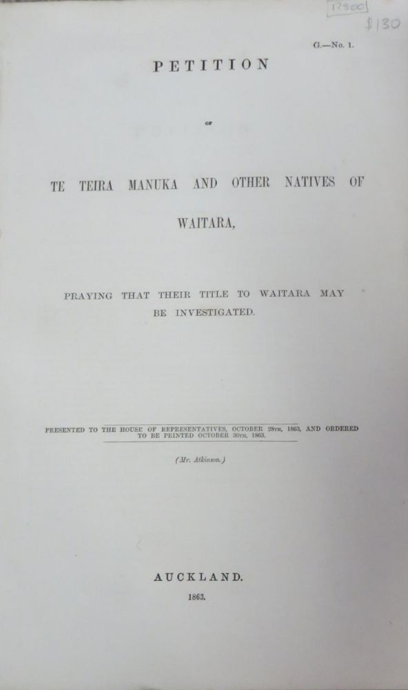 Petition of Te Teira Manuka and Other Natives of Waitara, Praying That Their Title to Waitara May be Investigated. Presented to The House of Representatives, October 28th, 1863...