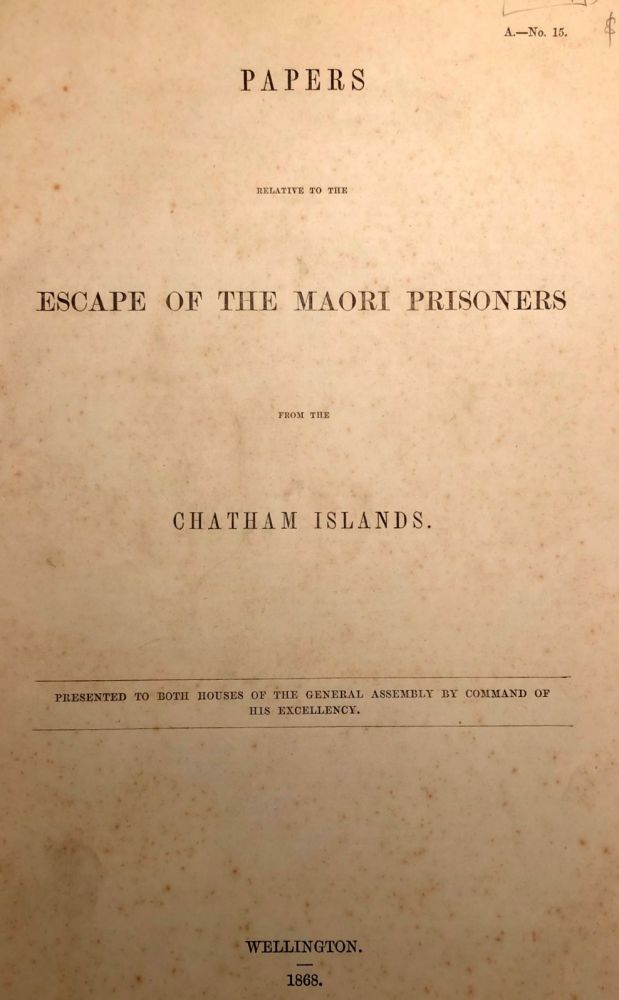 Chatham Islands. Papers Relative to the Escape Of The Maori Prisoners from the Chatham Islands. Presented to Both Houses of The General Assembly by Command of His Excellency.