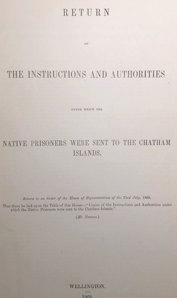 Chatham Islands. Return of the Instructions and Authorities under Which the Native Prisoners Were sent to The Chatham Islands. Return to an Order of the House of Representatives of The 23rd July, 1868.