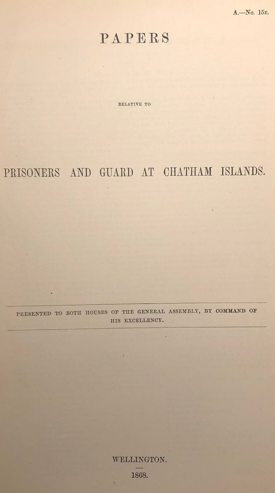 Chatham Islands. Papers Relative to Prisoners and Guard at Chatham Islands. Presented to Both Houses of the General Assembly, By Command of His Excellency.
