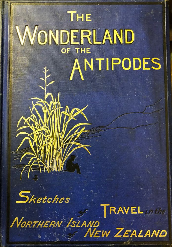 The Wonderland Of The Antipodes; and Other Sketches Of Travel In The North Island Of New Zealand. J. Ernest TINNE.