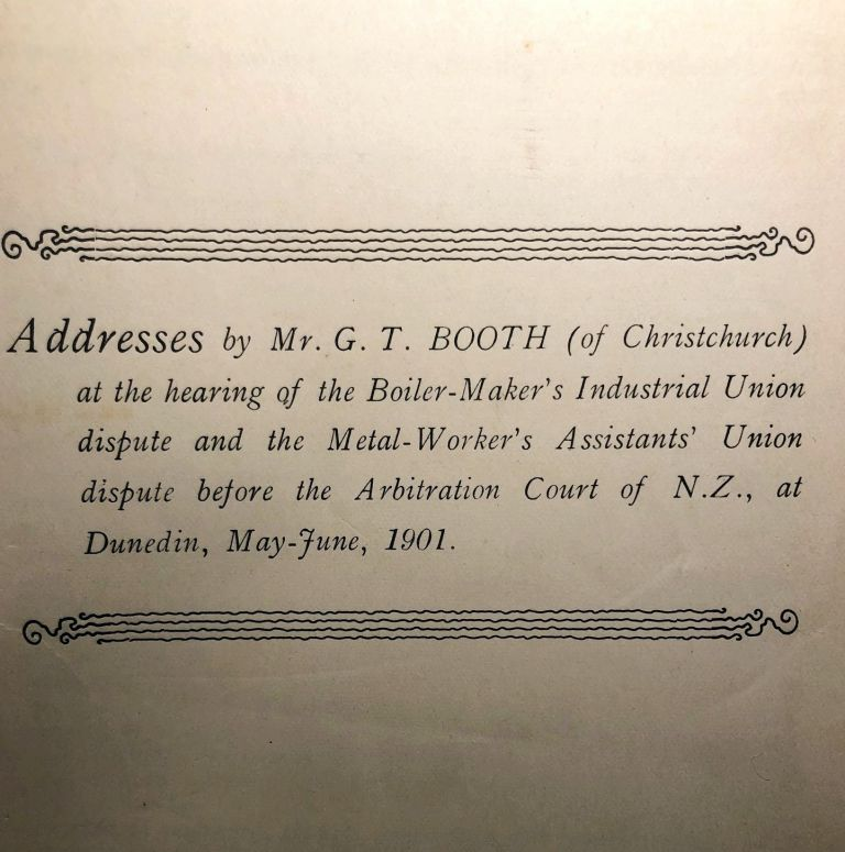 Addresses By Mr G.T. BOOTH (of Christchurch) at The hearing of the Boiler-Maker's Industrial Union Dispute and the Metal-Worker's Assistants' Union Dispute before The Arbitration Court of N.Z., At Duneind, May-June, 1901