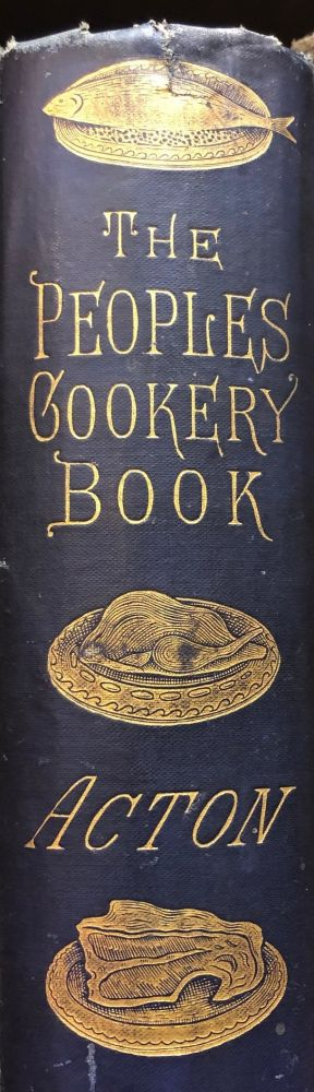 The People's Book of Modern Cookery With Additional Chapters on Cooking for Children, Cooking for Invalids, and the Digestibility of Different Foods. Eliza ACTON.