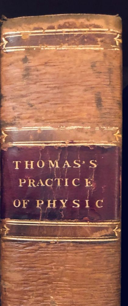 The Modern Practice of Physic Exhibiting The Character, Causes, Symptoms, Prognostis, Morbid Appearances, And Improved Method of Treating the Diseases of All Climates. Robert THOMAS.