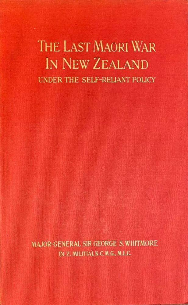 The Last Maori War in New Zealand Under the Self-Reliant Policy ; with a Preface By R.A. Loughnan. George Sir. Maj.-Gen WHITMORE.