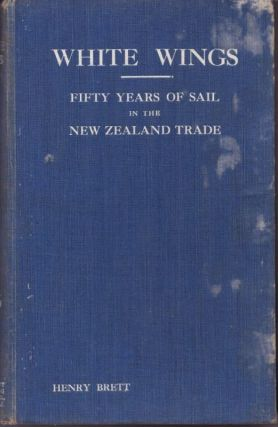 White Wings : Fifty Years of Sail in the New Zealand Trade 1850 to 1900, Volume 1. Henry BRETT