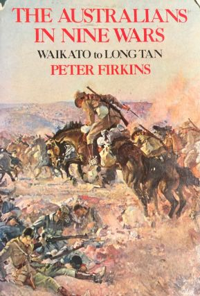 The Australians in Nine Wars; Waikato to Long Tan. Peter FIRKINS