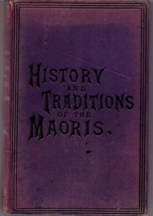 The History and Doings of the Maoris, from the year 1820 to the signing of the Treaty of Waitangi...