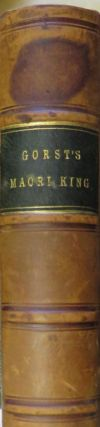 The Maori King; or, the Story of Our Quarrel with the Natives of New Zealand. J. E. GORST