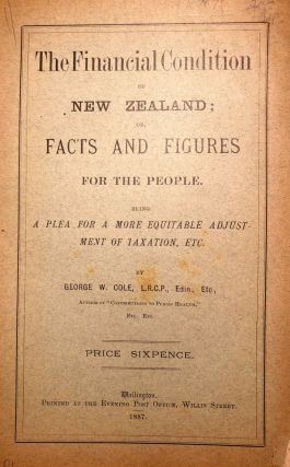 The Financial Condition of New Zealand; or, Facts and Figures for the People. Being a Plea for a...
