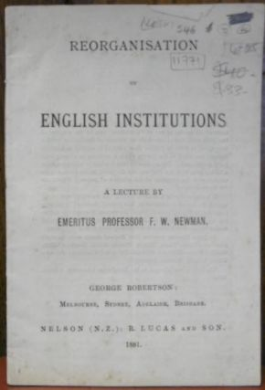 Reorganisation of English Institutions. A Lecture By Emeritus Professor F.W. Newman. Francis...