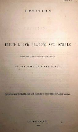 Waiau. Petition of Philip Lloyd Francis and Others, Settlers in the Province of Otago, To The...