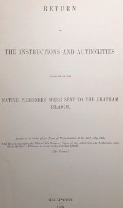Chatham Islands. Return of the Instructions and Authorities under Which the Native Prisoners Were...