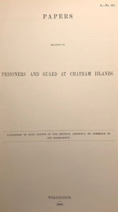 Chatham Islands. Papers Relative to Prisoners and Guard at Chatham Islands. Presented to Both...