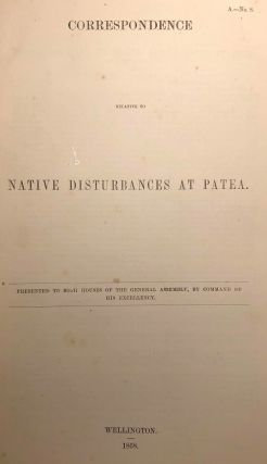 Patea. Correspondence Relative to Native Disturbances at Patea. Presented to Both Houses of The...