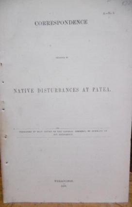 Patea. Correspondence Relative to Native Disturbances at Patea. Presented to Both Houses of The General Assembly, by Command of His Excellency.