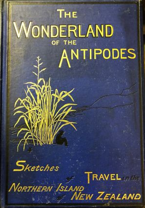 The Wonderland Of The Antipodes; and Other Sketches Of Travel In The North Island Of New Zealand
