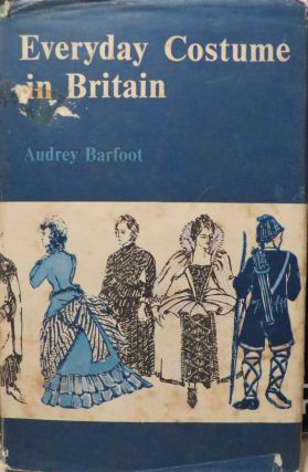 Everyday Costume in Britain - Earliest Times to 1900. A. BARFOOT