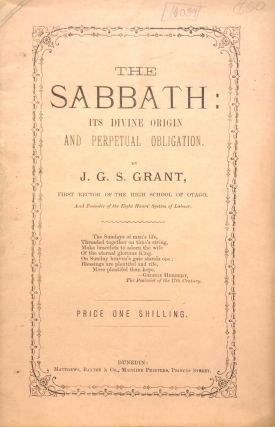 The Sabbath : Its Divine Origin and Perpetual Obligation. J. G. S. GRANT