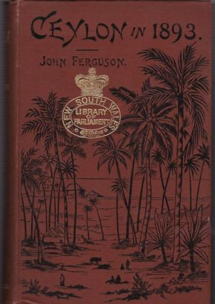 Ceylon in 1893 Describing the Progress of the island Since 1803, Its Present Agricultural and Commercial Enterprises, and Its Unequalled Attractions to Visitors, with Useful Statistical Information, Specially Prepared MAP, and Upwards of One Hundred ...
