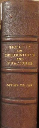 A Treatise on Dislocations and on Fractures of the Joints. Astley COOPER