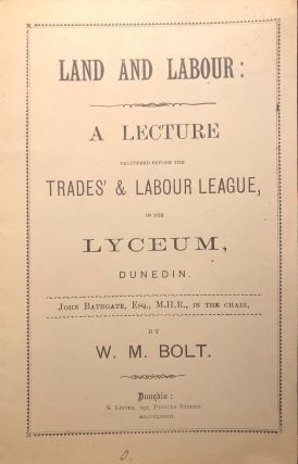 Land and Labour: A Lecture. Delivered before the Trades' & Labour League, in the Lyceum, Dunedin....