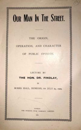 Our Man in the Street. The Origin, Operation and Character of Public Opinion. Hon. Dr FINDLAY