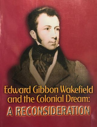 Edward Gibbon Wakefield and the Colonial Dream. Friends of the Turnbull Library.