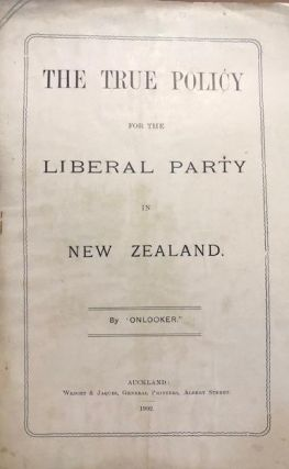 The True Policy for the Liberal Party in New Zealand. 'Onlooker'.