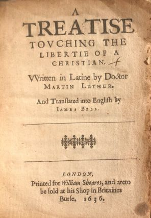 A Treatise Touching The Libertie of a Christian. Written In Latine By Doctor Martin Luther. And...