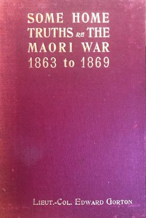 Some Home Truths re The Maori War 1863 to1869 on the West Coast of New Zealand. Lieut.-Col Edward...